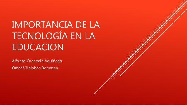 IMPORTANCIA DE LA  TECNOLOGÍA EN LA  EDUCACION  Alfonso Orendain Aguiñaga  Omar Villalobos Berumen