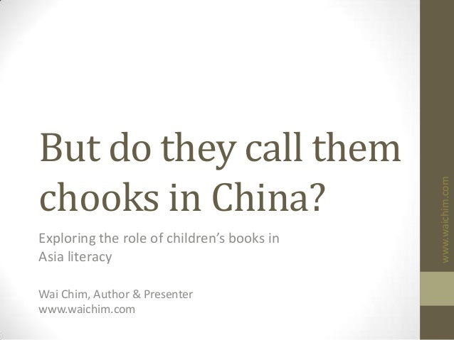 www.waichim.com But do they call them chooks in China? Exploring the role of children's books in Asia literacy Wai Chim, A...