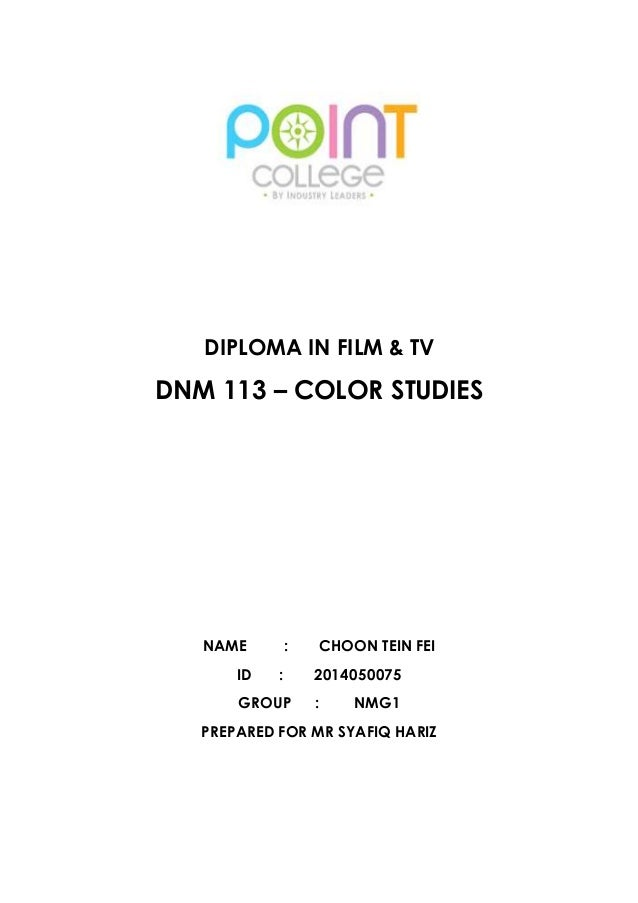 DIPLOMA IN FILM & TV  DNM 113 – COLOR STUDIES  NAME : CHOON TEIN FEI  ID : 2014050075  GROUP : NMG1  PREPARED FOR MR SYAFI...