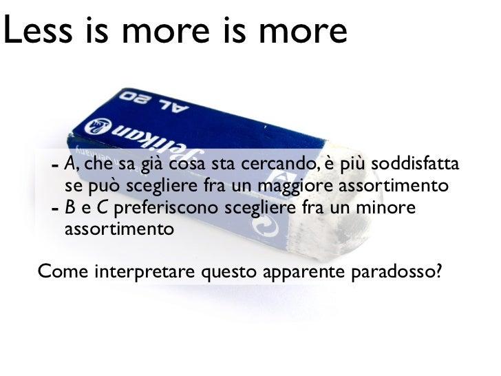 Less is more is more   - A, che sa già cosa sta cercando, è più soddisfatta     se può scegliere fra un maggiore assortime...