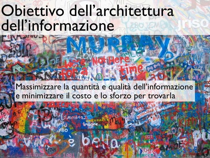 Obiettivo dell'architetturadell'informazione  Massimizzare la quantità e qualità dell'informazione  e minimizzare il costo...