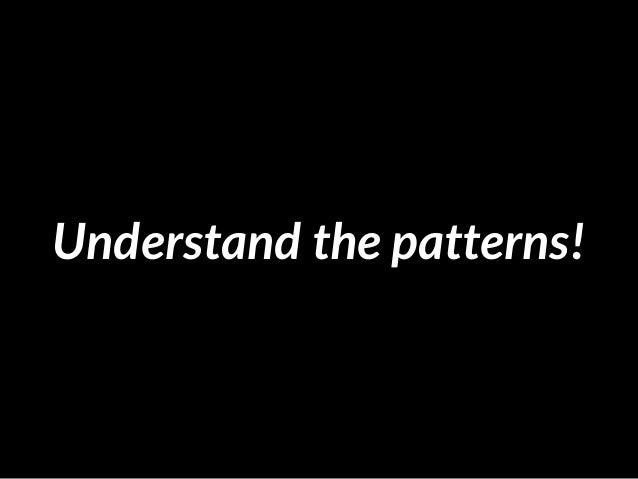 Understand the patterns!