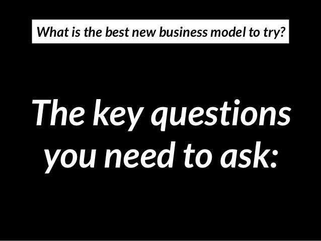 The key questions you need to ask: What is the best new business model to try?