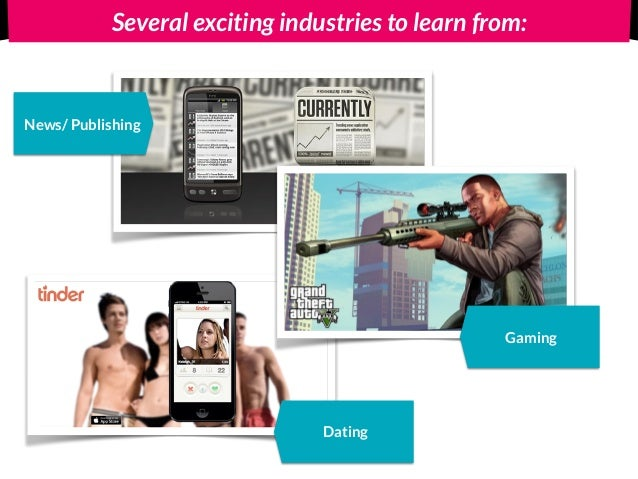 Several exciting industries to learn from: News/ Publishing Dating Gaming