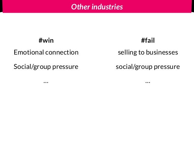 Other industries #win #fail Emotional connection Social/group pressure … selling to businesses social/group pressure …