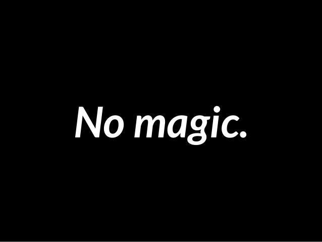 No magic.