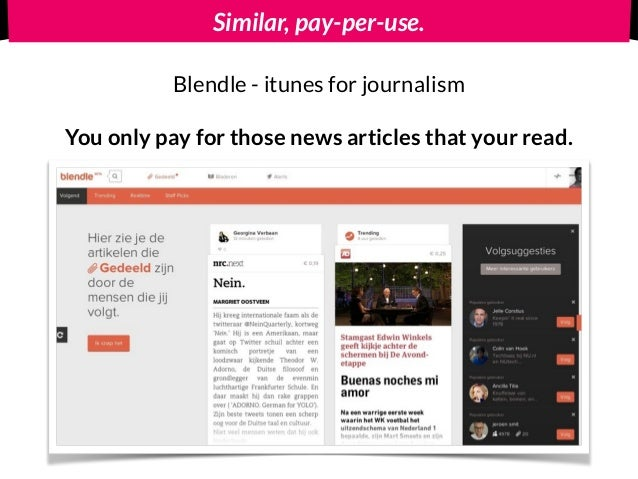 Similar, pay-per-use. Blendle - itunes for journalism You only pay for those news articles that your read.