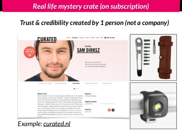 Real life mystery crate (on subscription) Trust & credibility created by 1 person (not a company) Example: curated.nl