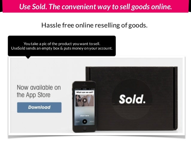 Use Sold. The convenient way to sell goods online. Hassle free online reselling of goods. You take a pic of the product yo...