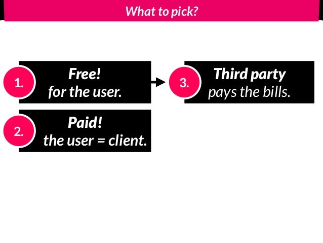 What to pick? Free! for the user. 1. Paid! the user = client. 2. Third party pays the bills. 3.
