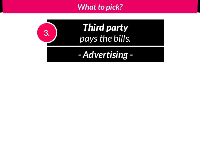 What to pick? Third party pays the bills. 3. - Advertising -
