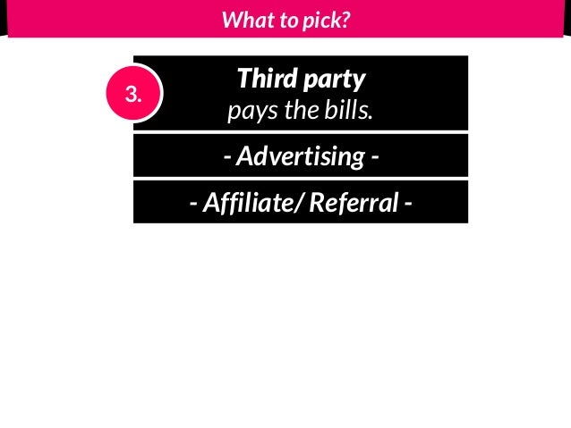What to pick? Third party pays the bills. 3. - Advertising - - Affiliate/ Referral -