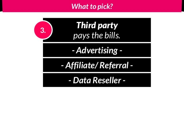 What to pick? Third party pays the bills. 3. - Advertising - - Affiliate/ Referral - - Data Reseller -