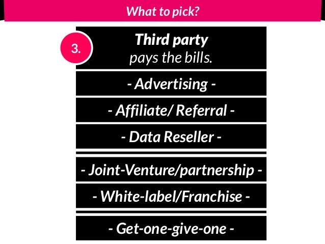 What to pick? Third party pays the bills. 3. - Advertising - - Affiliate/ Referral - - Data Reseller - - Joint-Venture/par...