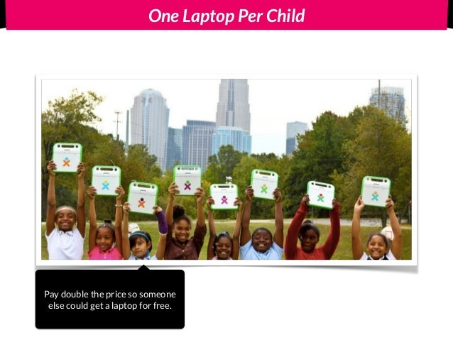 One Laptop Per Child Pay double the price so someone else could get a laptop for free.