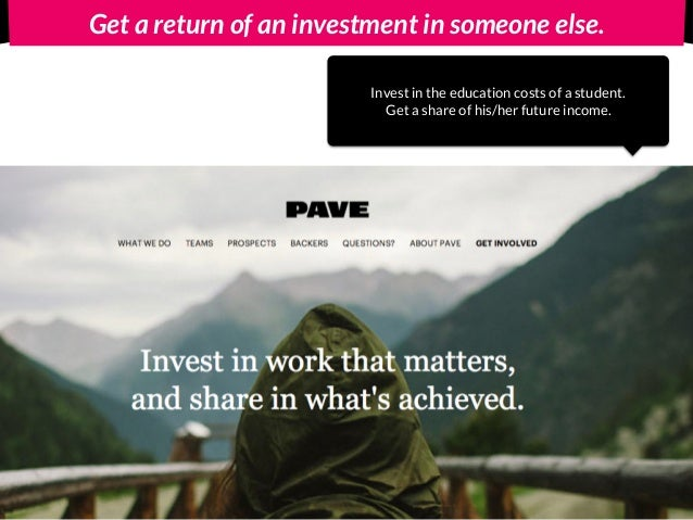 Get a return of an investment in someone else. Invest in the education costs of a student. Get a share of his/her future i...