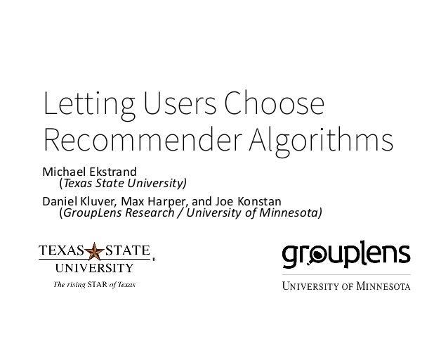 Letting Users Choose Recommender Algorithms Michael Ekstrand (Texas State University) Daniel Kluver, Max Harper, and Joe K...