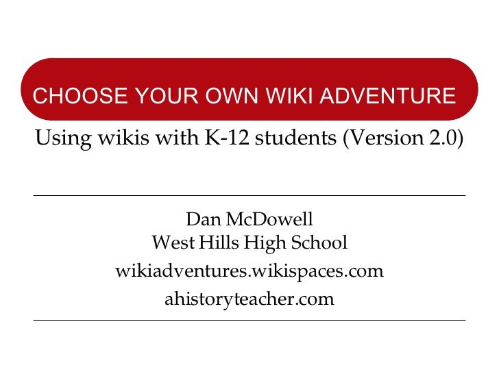 Dan McDowell West Hills High School wikiadventures.wikispaces.com ahistoryteacher.com CHOOSE YOUR OWN WIKI ADVENTURE   Usi...