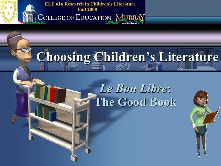Le Bon Libre : The Good Book Choosing Children's Literature Fall 2008 ELE 616 Research in Children's Literature
