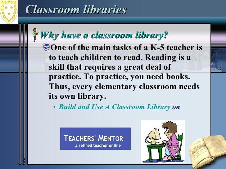 Classroom libraries <ul><li>Why have a classroom library? </li></ul><ul><ul><li>One of the main tasks of a K-5 teacher is ...