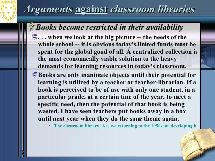 Arguments  against  classroom libraries <ul><li>Books become restricted in their availability </li></ul><ul><ul><li>. . . ...