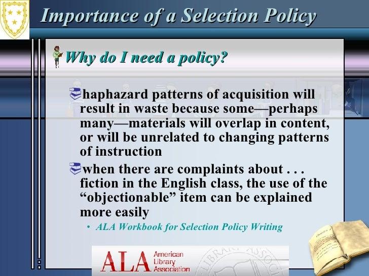 Importance of a Selection Policy <ul><li>Why do I need a policy?  </li></ul><ul><ul><li>haphazard patterns of acquisition ...