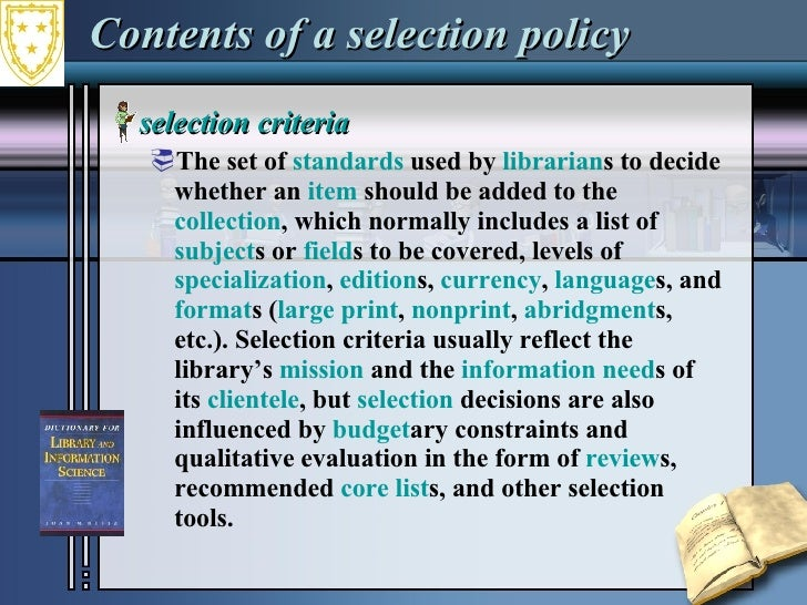 Contents of a selection policy <ul><li>selection criteria  </li></ul><ul><ul><li>The set of  standards  used by  librarian...