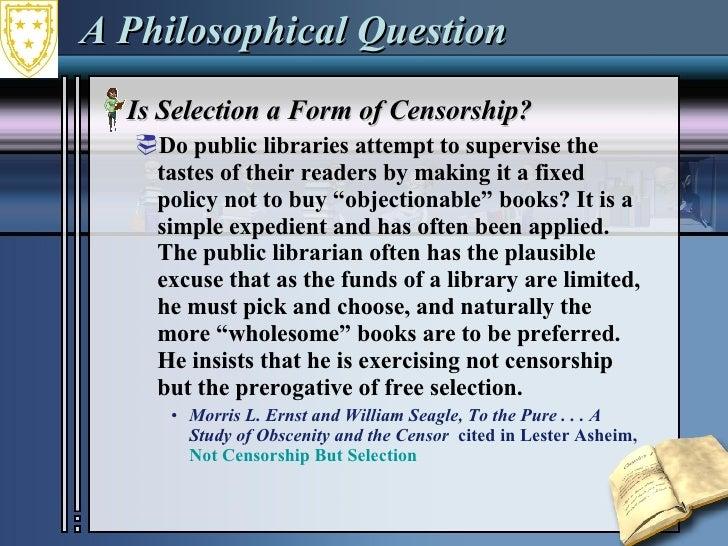 A Philosophical Question <ul><li>Is Selection a Form of Censorship? </li></ul><ul><ul><li>Do public libraries attempt to s...