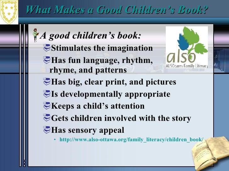 What Makes a Good Children's Book?  <ul><li>A good children's book:  </li></ul><ul><ul><li>Stimulates the imagination  </l...