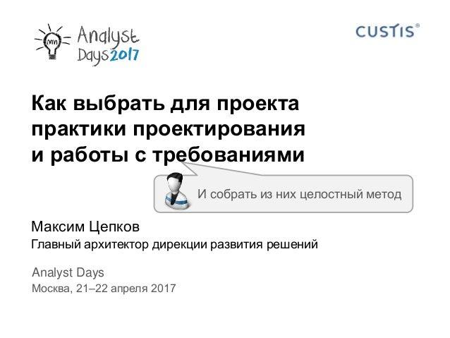 Как выбрать для проекта практики проектирования и работы с требованиями Максим Цепков Главный архитектор дирекции развития...