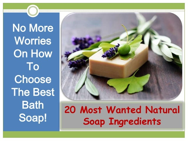 20 Most Wanted Natural Soap Ingredients No More Worries On How To Choose The Best Bath Soap!