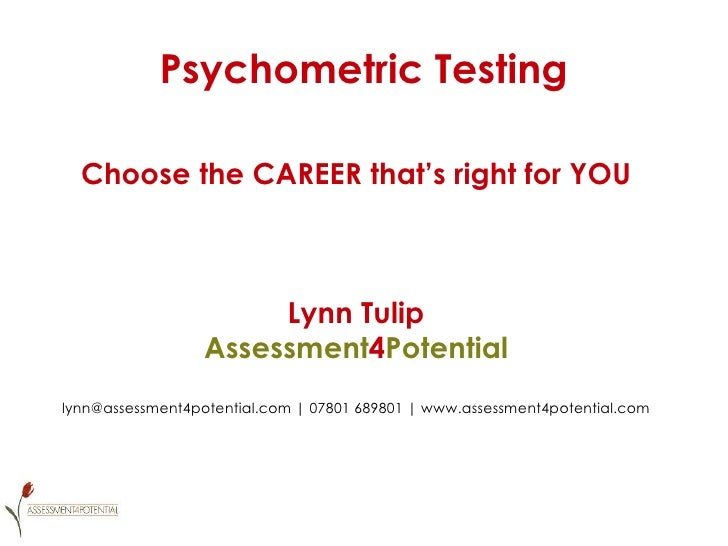 Psychometric Testing Choose the CAREER that's right for YOU Lynn Tulip Assessment 4 Potential lynn@assessment4potential.co...