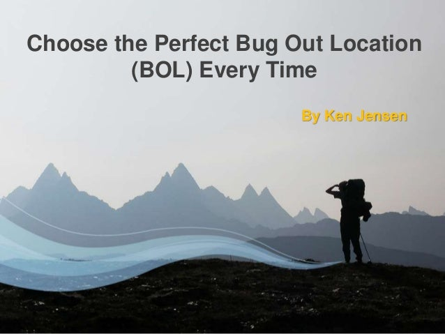 By Ken Jensen Choose the Perfect Bug Out Location (BOL) Every Time