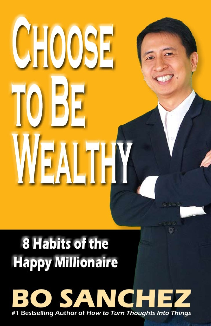 Choose to Be Wealthy 8 Habits of theHappy MillionaireBO SANCHEZ#1 Bestselling Author of How to Turn Thoughts Into Things  ...