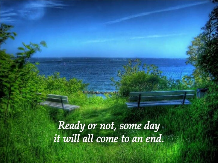 Ready or not, some day <br />it will all come to an end.<br />