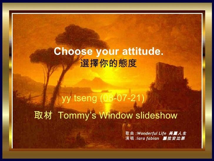 。 Choose your attitude. 選擇你的態度 yy tseng (08-07-21)  取材   Tommy's Window slideshow 歌曲 :Wonderful Life  美麗人生 演唱 :lara fabian...