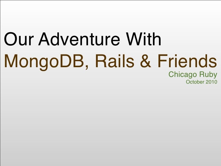 Our Adventure With MongoDB, Rails & Friends                   Chicago Ruby                       October 2010