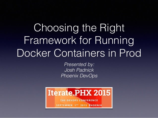 Choosing the Right Framework for Running Docker Containers in Prod Presented by: Josh Padnick Phoenix DevOps