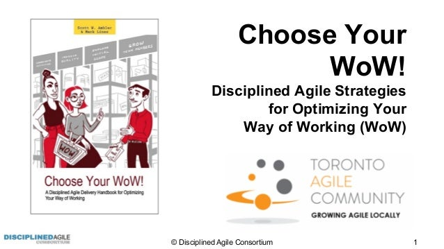 © Disciplined Agile Consortium 1 Choose Your WoW! Disciplined Agile Strategies for Optimizing Your Way of Working (WoW)
