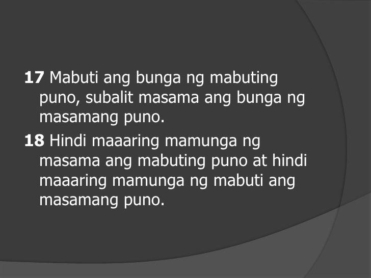 19 Ang bawat punong hindi mabuti ang bunga ay puputulin at itatapon sa apoy.20 Kayat makikilala ninyo ang mga hindi tunay ...