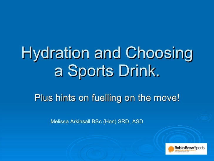 Hydration and Choosing a Sports Drink. Plus hints on fuelling on the move! Melissa Arkinsall BSc (Hon) SRD, ASD
