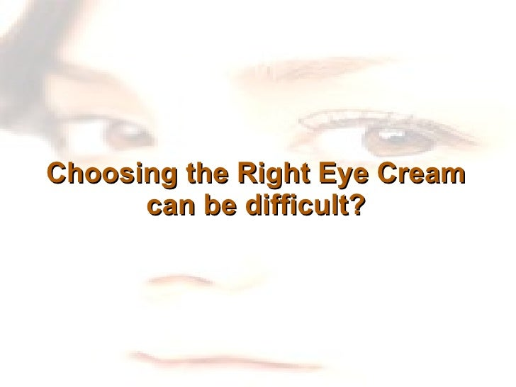 Choosing the Right Eye Cream can be difficult?