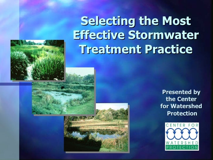 Selecting the Most Effective Stormwater Treatment Practice Presented by  the Center  for Watershed  Protection