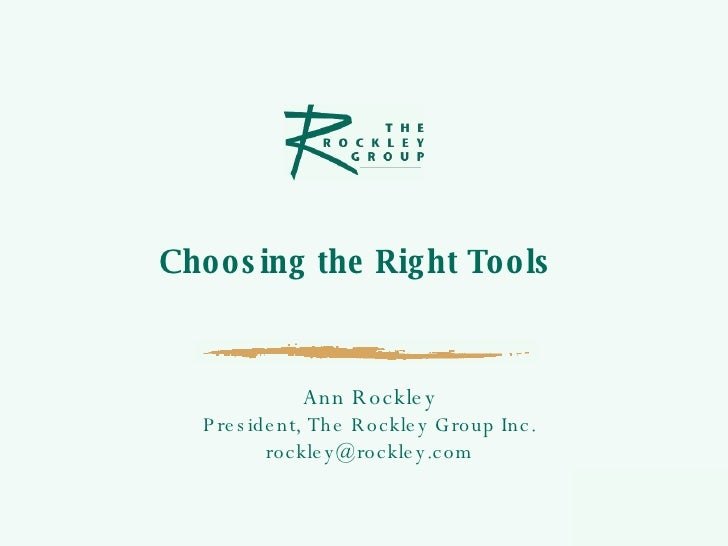 Choosing the Right Tools  Ann Rockley President, The Rockley Group Inc. [email_address]