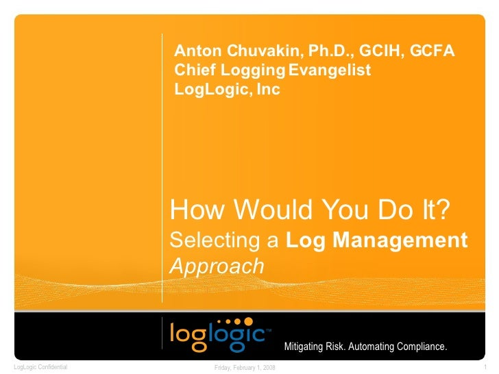 How Would You Do It? Selecting a  Log Management   Approach Anton Chuvakin, Ph.D., GCIH, GCFA Chief Logging Evangelist Log...