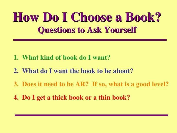 How Do I Choose a Book?  Questions to Ask Yourself 1.  What kind of book do I want? 2.  What do I want the book to be abou...