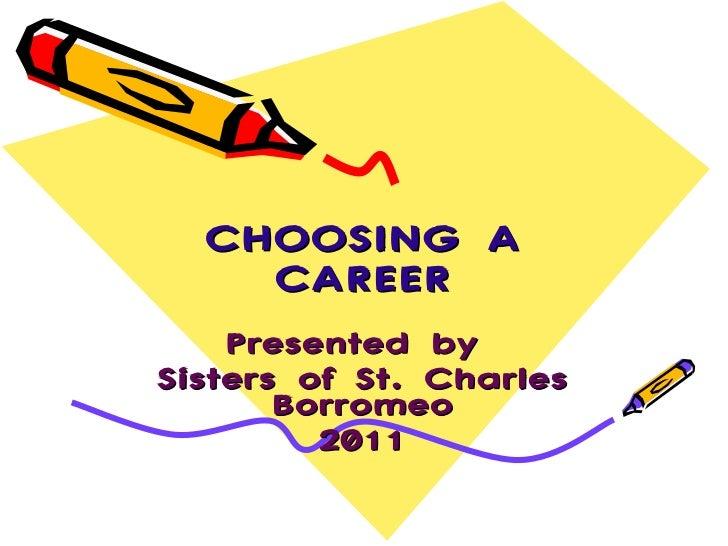 CHOOSING A CAREER Presented by  Sisters of St. Charles Borromeo 2011