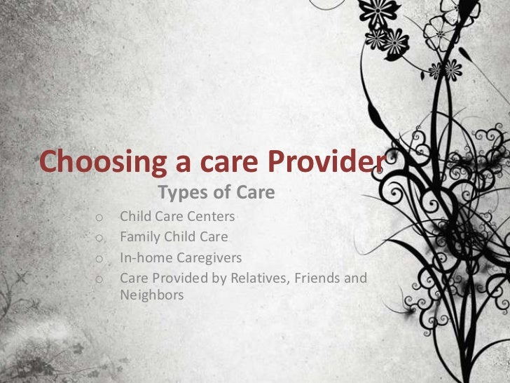 Choosing a care Provider            Types of Care   o   Child Care Centers   o   Family Child Care   o   In-home Caregiver...
