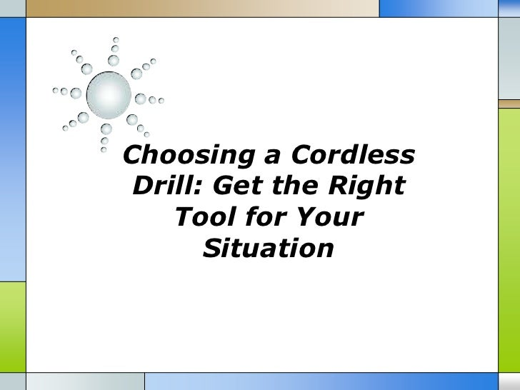 Choosing a Cordless Drill: Get the Right    Tool for Your       Situation