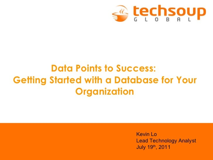 Data Points to Success:  Getting Started with a Database for Your Organization   Kevin Lo Lead Technology Analyst July 19 ...